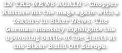IN THE NEWS AGAIN > Chopper Kulture hit the mags again with a feature in Biker News. The German monthly highlights the upcoming battle of the giants at the Biker Build Off Europe.